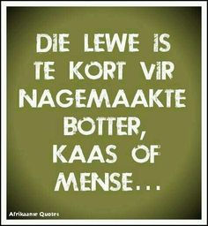 Afrikaans: Die lewe is te kort vir nagemaakte botter, kaas of mense Sign Quotes, Cute Quotes, Words Quotes, Wise Words, Sayings, Meaningful Quotes, Inspirational Quotes, Afrikaanse Quotes, Proverbs Quotes
