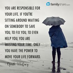 You are responsible for your life. If you're sitting around waiting on somebody to save you, to fix you, to even help you, you are wasting your time. Only you have the power to move your life forward. - Oprah Winfrey