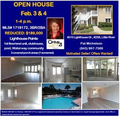 OPEN HOUSE Feb. 3 & 4, 1-4 p.m.  Pat Michelson: (843) 997-7569  Motivated Seller! Offers Wanted!  MLS# 1718172, 3BR/2BA  REDUCED: $189,000  Lighthouse Pointe, 1st floor/end unit, clubhouse, pool, Waterway community  3 covered porch areas (1 screened)  4515 Lighthouse Dr., #25B, Little River