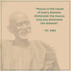"""""""Mucus is the cause of every disease. Eliminate the mucus and you eliminate the disease"""". - Dr. Sebi"""
