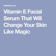 Vitamin E Facial Serum That Will Change Your Skin Like Magic
