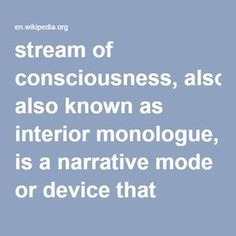 Stream of Consciousness-- also known as Interior Monologue, is a narrative mode or device that depicts the multitudinous thoughts and feelings which pass through the mind.[1] The term was coined by William James in 1890 in his The Principles of Psychology, and in 1918 May Sinclair first applied the term stream of consciousness, in a literary context, when discussing Dorothy Richardson's novels.