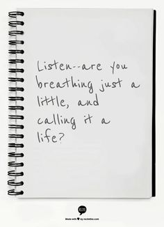 Mary Oliver:  Listen--are you breathing just a little, and calling it a life?