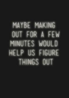 Maybe making out for a few minutes would  help us figure things out
