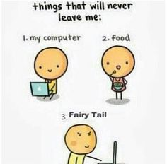 Computer, Food and FAIRY TAIL. :D<< until fairytail ends................................. :,',',',','(