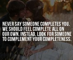 """""""Never say someone completes you. We should feel complete all on our own. Instead, look for someone to complement your completeness."""""""
