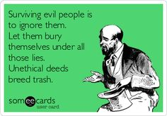 Surviving evil people is to ignore them. Let them bury themselves under all those lies. Unethical deeds breed trash.
