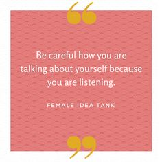 Be careful how you are talking about yourself because you are listening