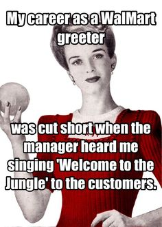 My career as a WalMart greeter was cut short was cut short when the manager heard me singing 'Welcome to the Jungle' to the customers.