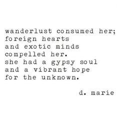 Travel Quote - Wanderlust Consumed Her; Foreight Hearts And Exotic Minds Compelled Her. She Had A Gypsy Soul And A Vibrant Hope For The Unknown englisch 15 Powerful Travel Quotes That Will Make You Want to Travel Right Now - Page 13 of 15 - Travel Proven Beautiful Words, Pretty Words, Beautiful Soul Quotes, Now Quotes, Quotes To Live By, Life Quotes, Journey Quotes, Bloom Quotes, Writer Quotes