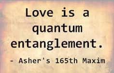 Love is a quantum entanglement. - Asher's 165th Maxim