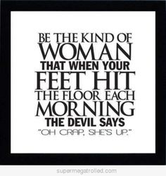 """Be the kind of woman that when your feet hit the floor each morning the devil says """" oh crap, she's up"""" - quote"""