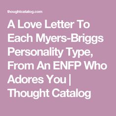 A Love Letter To Each Myers-Briggs Personality Type, From An ENFP Who Adores You | Thought Catalog