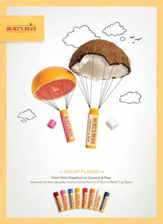 Burt's Bees: Uncap Flavor, 1 Advertising Agency: Baldwin&, Raleigh, USA Creative Directors: David Baldwin, Bob Ranew Art Directors: April Lauderdale, Jen Matthews Copywriters: Ryan Waite, Lisa Shimotakahara Photographer: Beth Galton Illustrator: Derek Marks Food Stylist: Charlotte Omnes Published: September 2014
