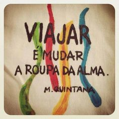 Viajar é mudar a roupa da alma.  To travel is to change the clothes of the soul.  - M. Quintana