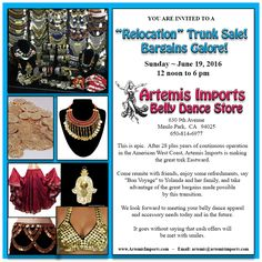 """""""Relocation"""" Trunk Sale!  Bargains Galore! Sun. ~ 06-19-16 12 noon - 6 pm  Artemis Imports Belly Dance Store 630 9th Avenue, Menlo Park,  CA   94025  After 28 plus years of continuous operation in the West Coast, Artemis Imports is making the great trek Eastward.     Take advantage of the great bargains made possible by this transition.  We look forward to meeting your belly dance apparel & accessory needs today & in the future.  It goes without saying that cash offers will be met with…"""