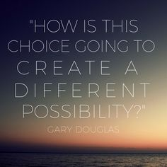 "Question Of The Day ""How is this choice going to create a different possibility?"" Gary Douglas"