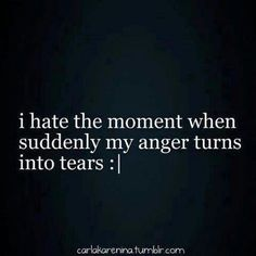 hate the moment anger turns to tears