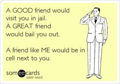 Funny Friendship Ecard: A GOOD friend would visit you in jail. A GREAT friend would bail you out. A friend like ME would be in cell next to you.