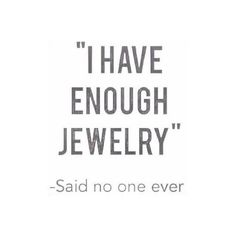 I have enough jewelry --Said no one ever