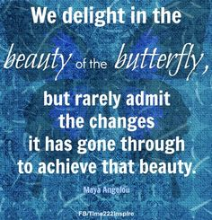 Butterfly changes Maya Angelou quote via Time 2 Inspire on Facebook