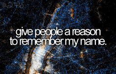 Give People a Reason to Remember My Name - Before I Die #276 #bucketlist