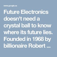 Future Electronics doesn't need a crystal ball to know where its future lies. Founded in 1968 by billionaire Robert Miller, the company is one of the world's top distributors of electrical and electronic components. Future Electronics' vast product line includes memory chips, optoelectronics, resistors, microcontrollers, displays, and passive components, but it primarily focuses on lighting and energy.
