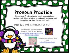 Work with students on pronouns he/she and him/her.  Print on cardstock and laminate.  Cut out he, she, him and her mats, have students read the sentence (or read sentence out loud), then have student choose correct pronoun for the sentence.  Place card on the correct pronoun mat.