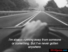 I'm always running away from someone or something. But I've never gotten anywhere.