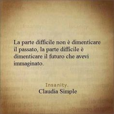 La parte difficile è dimenticare il futuro che avevi immaginato - Claudia Simple The difficult part is not forgetting the past, but rather, the future as you imagined it would be. Words Quotes, Me Quotes, Funny Quotes, Sayings, Italian Quotes, Love Life Quotes, Interesting Quotes, True Words, Beautiful Words