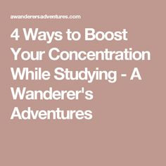 4 Ways to Boost Your Concentration While Studying - A Wanderer's Adventures