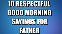 Good morning sayings for father. These are the top 10 best good morning sayings for your father if you want to wish him a very lovely good morning. http://good-morning-sayings.blogspot.in/2015/06/10-respectful-good-morning-sayings-for.html
