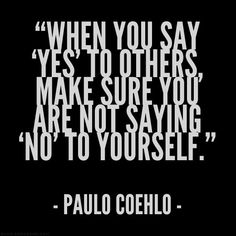 """When you say 'yes' to others, make sure you are not saying 'no' to yourself."" -- Paulo Coehlo...something to think about when making decisions."