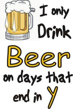 I only drink beer on days that end in y!