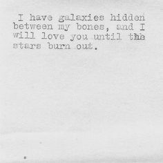 """""""I have galaxies hidden between my bones, and I will love you until the stars burn out."""""""