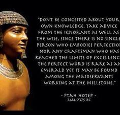 """DON'T BE CONCEITED ABOUT YOUR OWN KNOWLEDGE. TAKE ADVICE FROM THE IGNORANT AS WELL AS THE WISE, SINCE THERE IS NO SINGLE PERSON WHO EMBODIES PERFECTIO NOR ANY CRAFTSMAN WHO HAS REACHED THE LIMITS OF EXCELLENC THE PERFECT WORD IS RARE AS AN EMERALD YET IT MAY BE FOUND AMONG THE MAIDSERVANTS WORKING AT THE MILLSTONE."" PTAH HOTEP 2414-2375 BC"