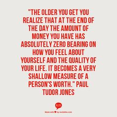 """""""The older you get you realize that at the end of the day the amount of money you have has absolutely zero bearing on how you feel about yourself and the quality of your life. It becomes a very shallow measure of a person's worth. Paul Tudor Jones, Inspirational Articles, Shallow, Cute Quotes, Food For Thought, Economics, Zero, How To Become, Old Things"""