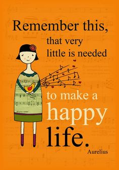 Remember this, that very little is needed to make a happy life.
