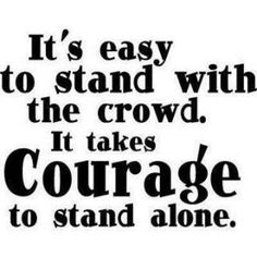 I stand alone most of the time... It takes courage to know when to stand with a crowd and when one must stand alone.