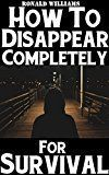 Free Kindle Book - How To Disappear Completely For Survival: A Step-By-Step Beginner's Survival Guide On How To Evade Your Pursuers, Go Off Grid, And Begin A New Identity Without Leaving A Trace