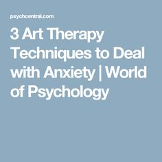 3 Art Therapy Techniques to Deal with Anxiety | World of Psychology