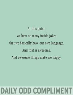Daily Odd Compliment: At this point, we have so many inside jokes that we basically have our own language. And that is awesome. And awesome things make me happy Just In Case, Just For You, Youre My Person, My Sun And Stars, Romance, Just For Laughs, Make Me Happy, Laugh Out Loud, Flirting