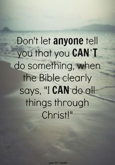"Don;t let anyone tell you that you can't do something, when the Bible clearly says, ""I can do all things through Christ!"" #Faith"