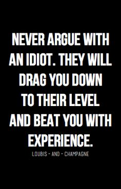 Never argue with an idiot...