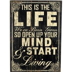 This is the life we've been given, so open up your mind & start living.