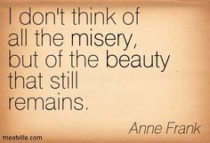 I don't think of all the misery, but of the beauty that still remains ~Anne Frank Anne Frank, Thoughts On Humanity, Uplifting Quotes, Inspirational Quotes, Poverty Quotes, Favorite Quotes, Best Quotes, Still Remains, House Of Beauty