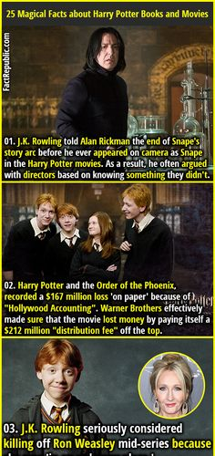 "1. J.K. Rowling told Alan Rickman the end of Snape's story arc before he ever appeared on camera as Snape in the Harry Potter movies. As a result, he often argued with directors based on knowing something they didn't. 2. Harry Potter and the Order of the Phoenix, recorded a $167 million loss 'on paper' because of ""Hollywood Accounting"". Warner Brothers effectively made sure that the movie lost money by paying itself a $212 million ""distribution fee"" off the top."