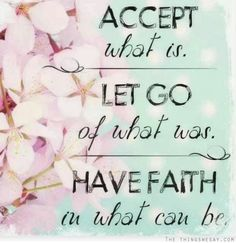 Accept what is let go of what was have faith in what can be