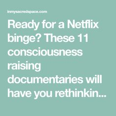 Ready for a Netflix binge? These 11 consciousness raising documentaries will have you rethinking the way you think about... well, everything.
