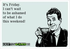 Its Friday.  I cant wait to be ashamed of what I do this weekend! #Friday #Humor